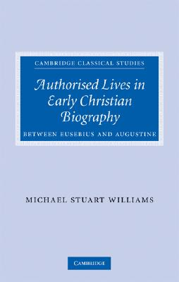 Authorised Lives in Early Christian Biography: Between Eusebius and Augustine (Cambridge Classical Studies), Williams, Dr Michael