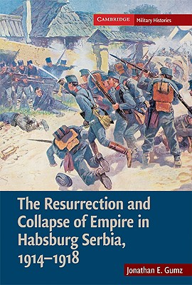 The Resurrection and Collapse of Empire in Habsburg Serbia, 1914-1918: Volume 1 (Cambridge Military Histories), Gumz, Jonathan E.