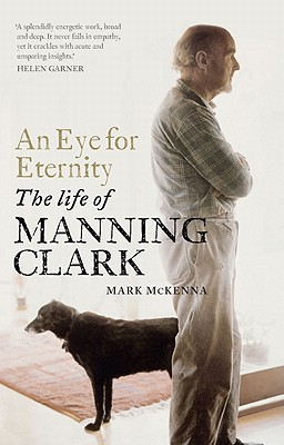 An Eye for Eternity: The Life of Manning Clark, McKenna, Mark