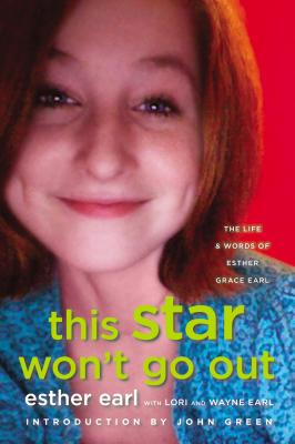 This Star Won't Go Out: The Life and Words of Esther Grace Earl, Esther Earl, Lori Earl, Wayne Earl