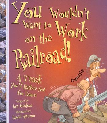 Image for You Wouldn't Want to Work on the Railroad!: A Track You'd Rather Not Go Down (You Wouldn't Want To)