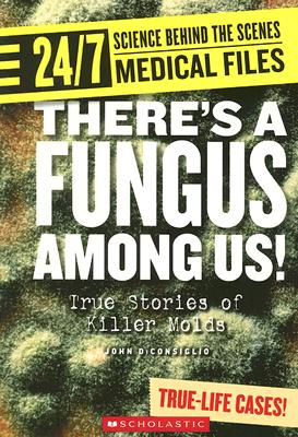 There's a Fungus Among Us!: True Stories of Killer Molds (24/7: Science Behind the Scenes: Medical Files), DiConsiglio, John