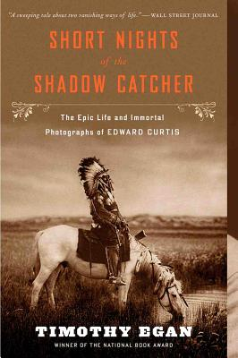 Short Nights of the Shadow Catcher: The Epic Life and Immortal Photographs of Edward Curtis, Egan, Timothy
