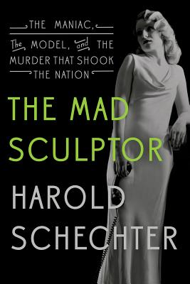 """""""The Mad Sculptor: The Maniac, the Model, and the Murder that Shook the Nation"""", """"Schechter, Harold"""""""