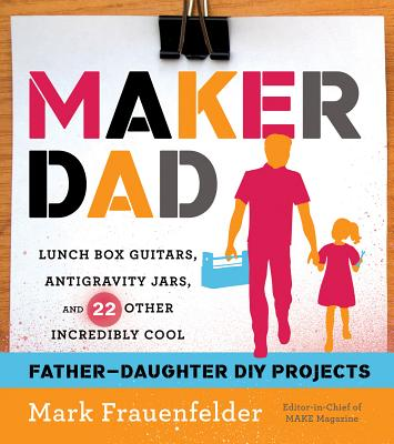 """Maker Dad: Lunch Box Guitars, Antigravity Jars, and 22 Other Incredibly Cool Father-Daughter DIY Projects"", ""Frauenfelder, Mark"""