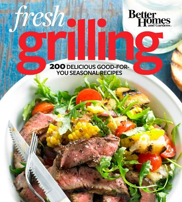 Better Homes and Gardens Fresh Grilling: 200 Delicious Good-for-You Seasonal Recipes (Better Homes and Gardens Cooking), Better Homes and Gardens