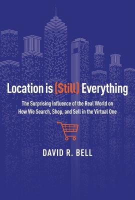 Image for Location Is (Still) Everything: The Surprising Influence of the Real World on How We Search, Shop, and Sell in the Virtual One