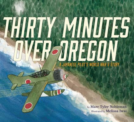Thirty Minutes Over Oregon: A Japanese Pilot's World War II Story, Marc Tyler Nobleman