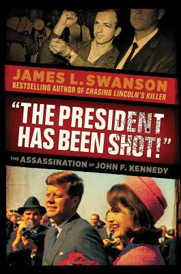 'THE PRESIDENT HAS BEEN SHOT!': THE ASSASSINATION OF JOHN F. KENNEDY, SWANSON, JAMES L.