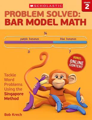 Problem Solved: Bar Model Math Grade 2: Tackle Word Problems Using the Singapore Method, Bob Krech