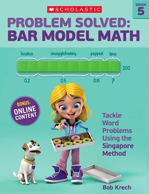 Problem Solved: Bar Model Math Grade 5: Tackle Word Problems Using the Singapore Method, Bob Krech
