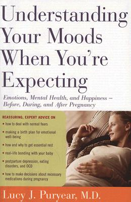 """""""Understanding Your Moods When You're Expecting: Emotions, Mental Health, and Happiness -- Before, During, and AfterPregnancy"""", """"Puryear, Lucy J."""""""