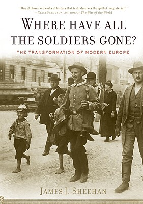 """Where Have All the Soldiers Gone?: The Transformation of Modern Europe, """"Sheehan, James J."""""""
