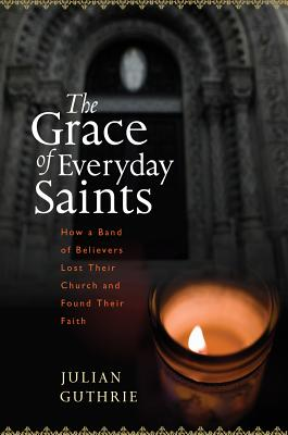"The Grace of Everyday Saints: How a Band of Believers Lost Their Church and Found Their Faith, ""Guthrie, Julian"""