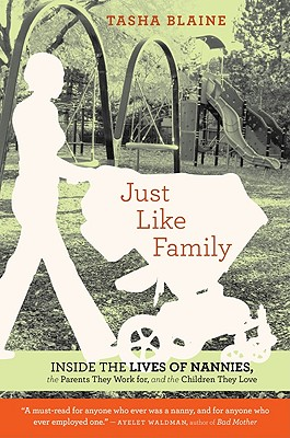 """""""Just Like Family: Inside the Lives of Nannies, the Parents They Work for, and the Children They Love"""", """"Blaine, Tasha"""""""