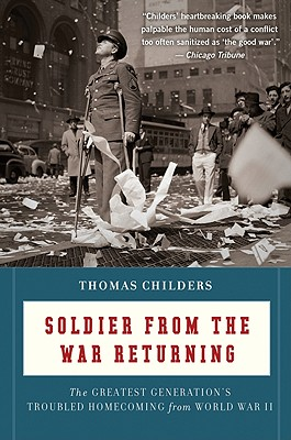 "Soldier from the War Returning: The Greatest Generation's Troubled Homecoming from World War II, ""Childers, Thomas"""