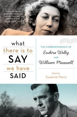 Image for WHAT THERE IS TO SAY WE HAVE SAID THE CORRESPONDENCE OF EUDORA WELTY AND WILLIAM MAXWELL