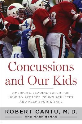 "Concussions and Our Kids: America's Leading Expert on How to Protect Young Athletes and Keep Sports Safe, ""Robert Cantu, Mark Hyman"""