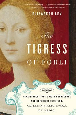 The Tigress of Forli: Renaissance Italy's Most Courageous and Notorious Countess, Caterina Riario Sforza de' Medici, Lev, Elizabeth