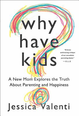 """Why Have Kids?: A New Mom Explores the Truth About Parenting and Happiness, """"Valenti, Jessica"""""""