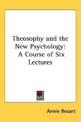 Theosophy and the New Psychology: A Course of Six Lectures, Besant, Annie