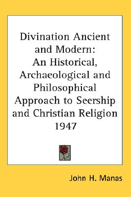 Divination Ancient and Modern: An Historical, Archaeological and Philosophical Approach to Seership and Christian Religion 1947, John H. Manas (Author)