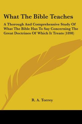 Image for What The Bible Teaches: A Thorough And Comprehensive Study Of What The Bible Has To Say Concerning The Great Doctrines Of Which It Treats (1898)