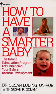 How to Have a Smarter Baby:  Infant Stimulation, Proven Ways to Enhance Your Baby';s Natural Development (includes Bright Starts Buying Guide), Ludington-Hoe, Dr. Susan