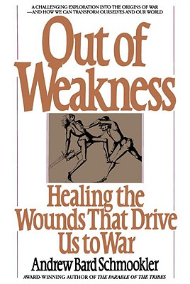 Out of Weakness: Healing the Wounds That Drive Us to War, Schmookler, Andrew Bard