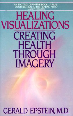 Healing Visualizations : Creating Health Through Imagery, Epstein, Gerald