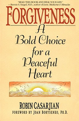 Forgiveness : A Bold Choice for a Peaceful Heart, Casarjian, Robin; Borysenko, Joan