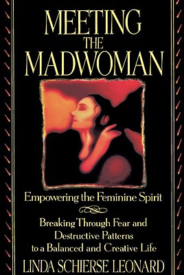 Meeting the Madwoman : Empowering the Feminine Spirit, Leonard, Linda Schierse