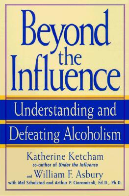 Beyond the Influence: Understanding and Defeating Alcoholism, Ketcham, Katherine; Asbury, William F.; Schulstad, Mel; Ciaramicoli, Arthur P.