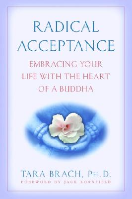 Radical Acceptance Embracing Your Life With the Heart of a Buddha, Brach, Tara