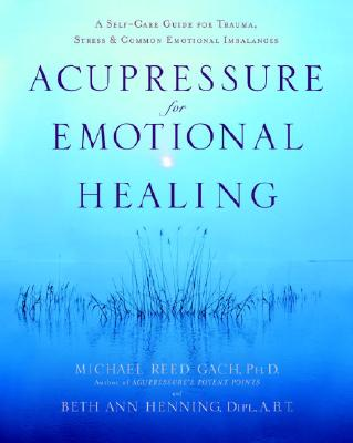 Acupressure for Emotional Healing: A Self-Care Guide for Trauma, Stress, & Common Emotional Imbalances, Gach PhD, Michael Reed; Henning Dipl.  A.B, Beth Ann