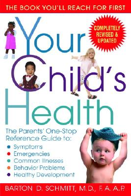 Your Child's Health: The Parents' One-Stop Reference Guide to: Symptoms, Emergencies, Common Illnesses, Behavior Problems, and Healthy Development, Barton D. Schmitt