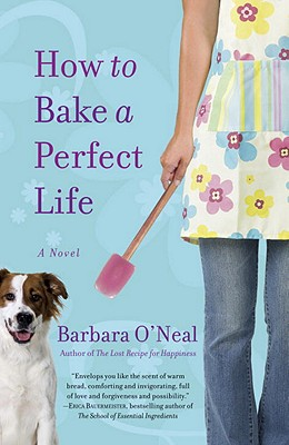 How to Bake a Perfect Life: A Novel, Barbara O'Neal