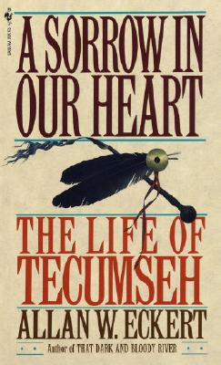A Sorrow in Our Heart: The Life of Tecumseh, Allan W. Eckert