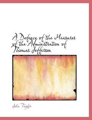 A Defence of the Measures of the Administration of Thomas Jefferson (Large Print Edition), Taylor, John