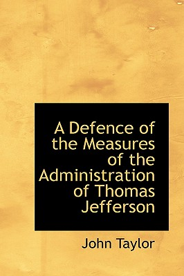 A Defence of the Measures of the Administration of Thomas Jefferson, Taylor, John