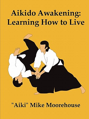 Aikido Awakening: Learning How to Live, Moorehouse, Aiki Mike