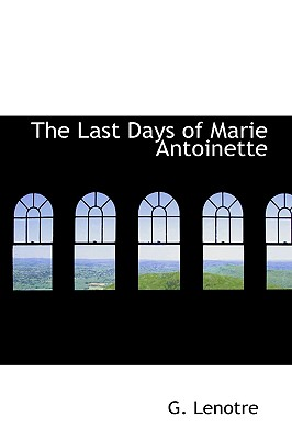 The Last Days of Marie Antoinette, Lenotre, G.