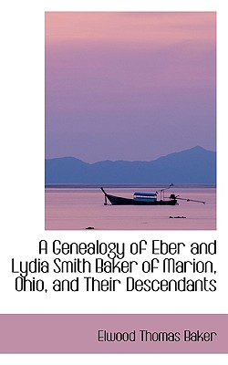 A Genealogy of Eber and Lydia Smith Baker of Marion, Ohio, and Their Descendants, Baker, Elwood Thomas