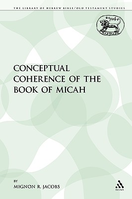 The Conceptual Coherence of the Book of Micah (The Library of Hebrew Bible/Old Testament Studies), Jacobs, Mignon R.