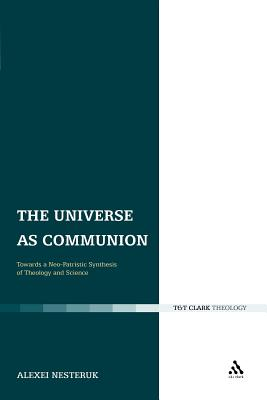 The Universe as Communion: Towards a Neo-Patristic Synthesis of Theology and Science, Alexei Nesteruk