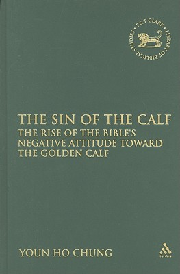 The Sin of the Calf: The Rise of the Bible's Negative Attitude Toward the Golden Calf (The Library of Hebrew Bible/Old Testament Studies), Chung, Youn Ho