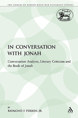 In Conversation with Jonah: Conversation Analysis, Literary Criticism and the Book of Jonah (The Library of Hebrew Bible/Old Testament Studies), Person  Jr., Raymond F.