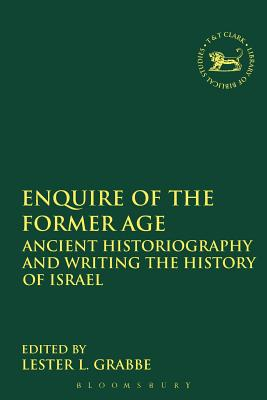 Image for Enquire of the Former Age: Ancient Historiography and Writing the History of Israel (The Library of Hebrew Bible/Old Testament Studies)