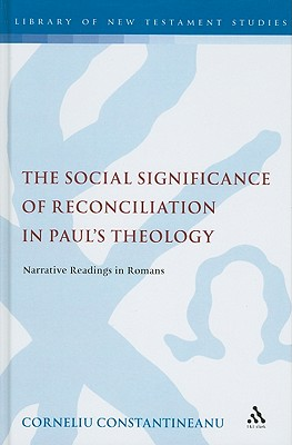 The Social Significance of Reconciliation in Paul's Theology: Narrative Readings in Romans (The Library of New Testament Studies), Constantineanu, Corneliu