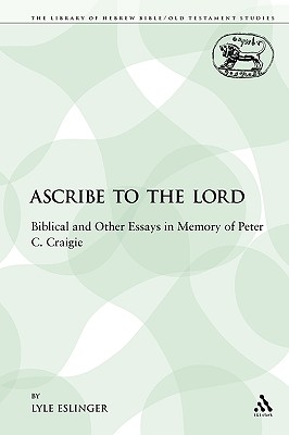 Ascribe to the Lord: Biblical and Other Essays in Memory of Peter C. Craigie (The Library of Hebrew Bible/Old Testament Studies), Eslinger, Lyle